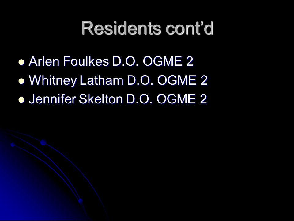 Residents cont'd Arlen Foulkes D.O. OGME 2 Arlen Foulkes D.O.