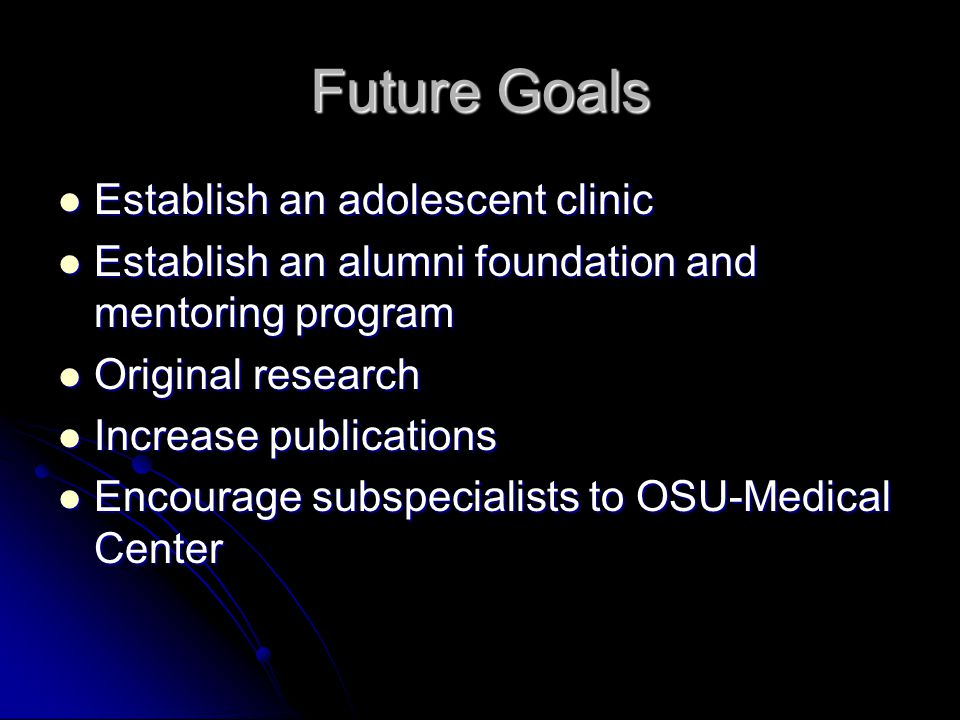 Future Goals Establish an adolescent clinic Establish an adolescent clinic Establish an alumni foundation and mentoring program Establish an alumni foundation and mentoring program Original research Original research Increase publications Increase publications Encourage subspecialists to OSU-Medical Center Encourage subspecialists to OSU-Medical Center