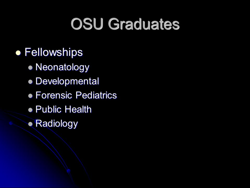OSU Graduates Fellowships Fellowships Neonatology Neonatology Developmental Developmental Forensic Pediatrics Forensic Pediatrics Public Health Public Health Radiology Radiology
