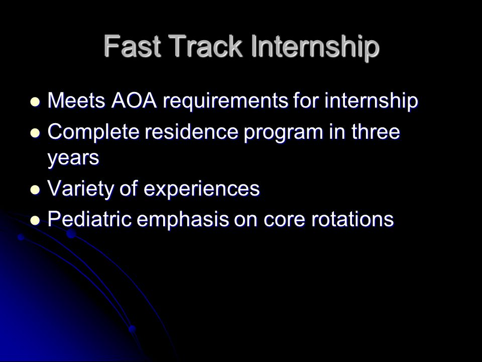 Fast Track Internship Meets AOA requirements for internship Meets AOA requirements for internship Complete residence program in three years Complete r