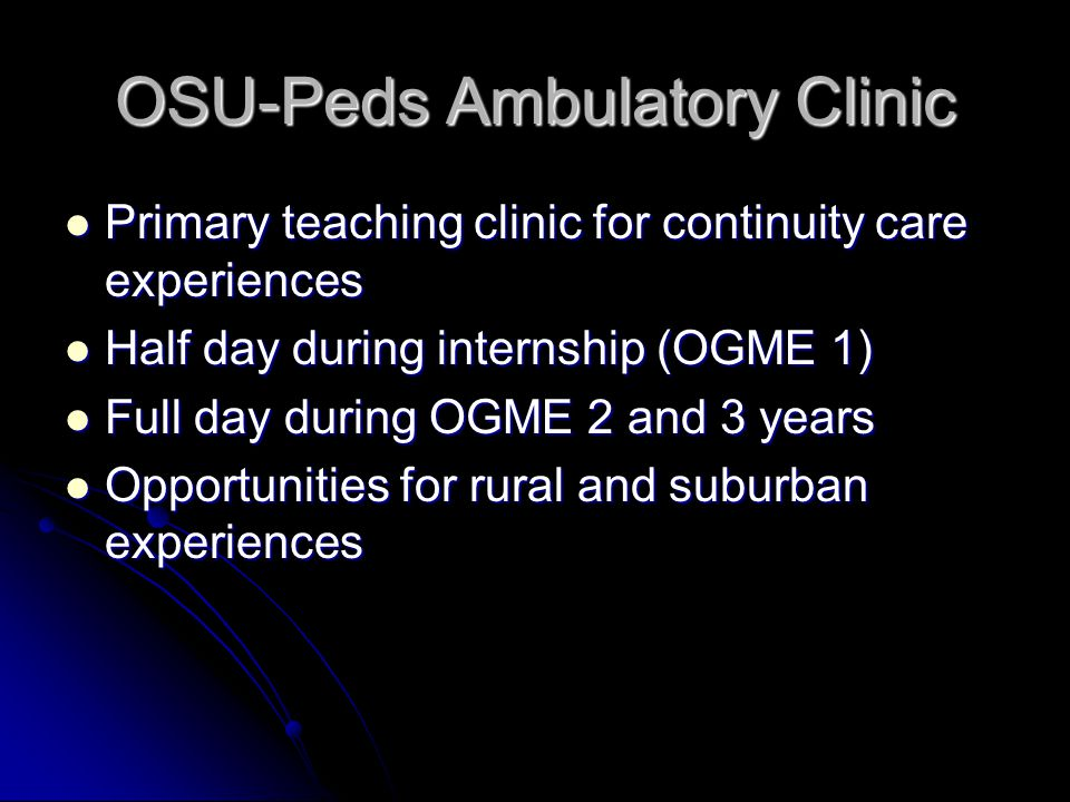 OSU-Peds Ambulatory Clinic Primary teaching clinic for continuity care experiences Primary teaching clinic for continuity care experiences Half day during internship (OGME 1) Half day during internship (OGME 1) Full day during OGME 2 and 3 years Full day during OGME 2 and 3 years Opportunities for rural and suburban experiences Opportunities for rural and suburban experiences