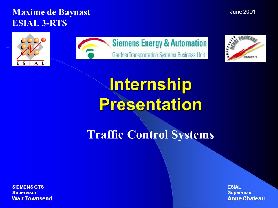 Internship Presentation Traffic Control Systems Maxime de Baynast ESIAL 3-RTS ESIAL Supervisor: Anne Chateau SIEMENS GTS Supervisor: Walt Townsend June 2001