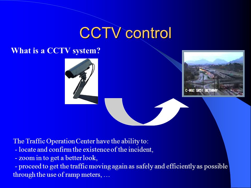 CCTV control The Traffic Operation Center have the ability to: - locate and confirm the existence of the incident, - zoom in to get a better look, - proceed to get the traffic moving again as safely and efficiently as possible through the use of ramp meters, … What is a CCTV system