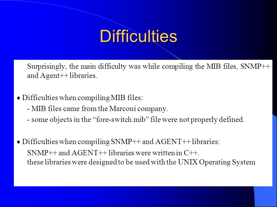 Difficulties Surprisingly, the main difficulty was while compiling the MIB files, SNMP++ and Agent++ libraries.