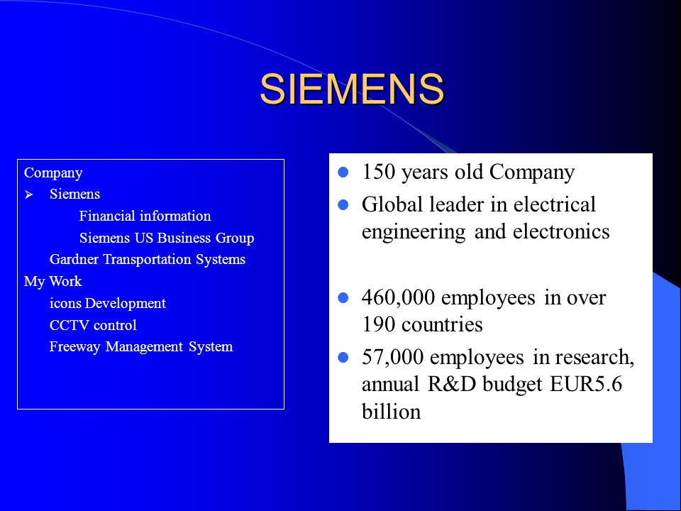 SIEMENS 150 years old Company Global leader in electrical engineering and electronics 460,000 employees in over 190 countries 57,000 employees in research, annual R&D budget EUR5.6 billion Company  Siemens Financial information Siemens US Business Group Gardner Transportation Systems My Work icons Development CCTV control Freeway Management System
