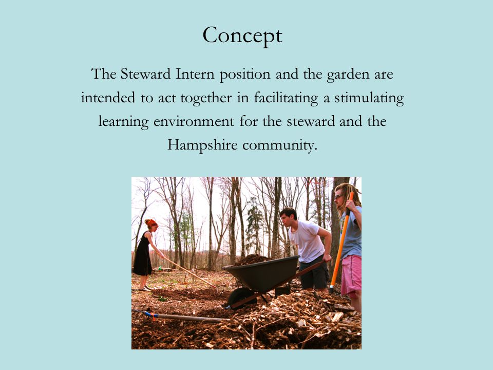 Concept The Steward Intern position and the garden are intended to act together in facilitating a stimulating learning environment for the steward and