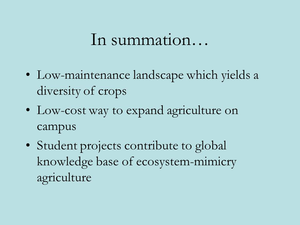 In summation… Low-maintenance landscape which yields a diversity of crops Low-cost way to expand agriculture on campus Student projects contribute to