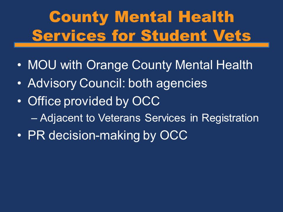 County Mental Health Services for Student Vets MOU with Orange County Mental Health Advisory Council: both agencies Office provided by OCC –Adjacent to Veterans Services in Registration PR decision-making by OCC