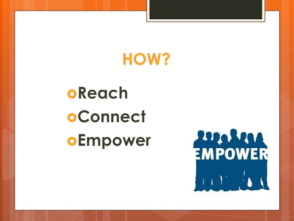 HOW  Reach  Connect  Empower