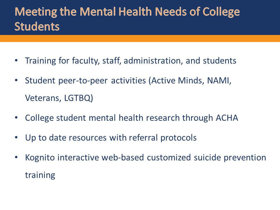 Training for faculty, staff, administration, and students Student peer-to-peer activities (Active Minds, NAMI, Veterans, LGTBQ) College student mental health research through ACHA Up to date resources with referral protocols Kognito interactive web-based customized suicide prevention training