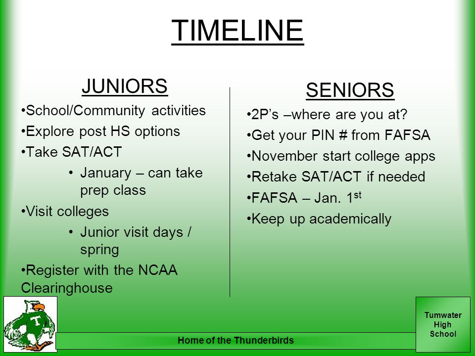 Tumwater High School Home of the Thunderbirds TIMELINE JUNIORS School/Community activities Explore post HS options Take SAT/ACT January – can take prep class Visit colleges Junior visit days / spring Register with the NCAA Clearinghouse SENIORS 2P's –where are you at.