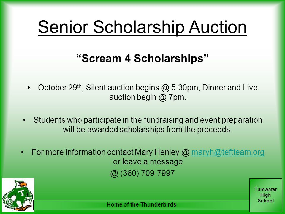 Tumwater High School Senior Scholarship Auction Scream 4 Scholarships October 29 th, Silent auction begins @ 5:30pm, Dinner and Live auction begin @ 7pm.