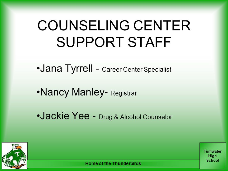 Tumwater High School Home of the Thunderbirds COUNSELING CENTER SUPPORT STAFF Jana Tyrrell - Career Center Specialist Nancy Manley- Registrar Jackie Yee - Drug & Alcohol Counselor