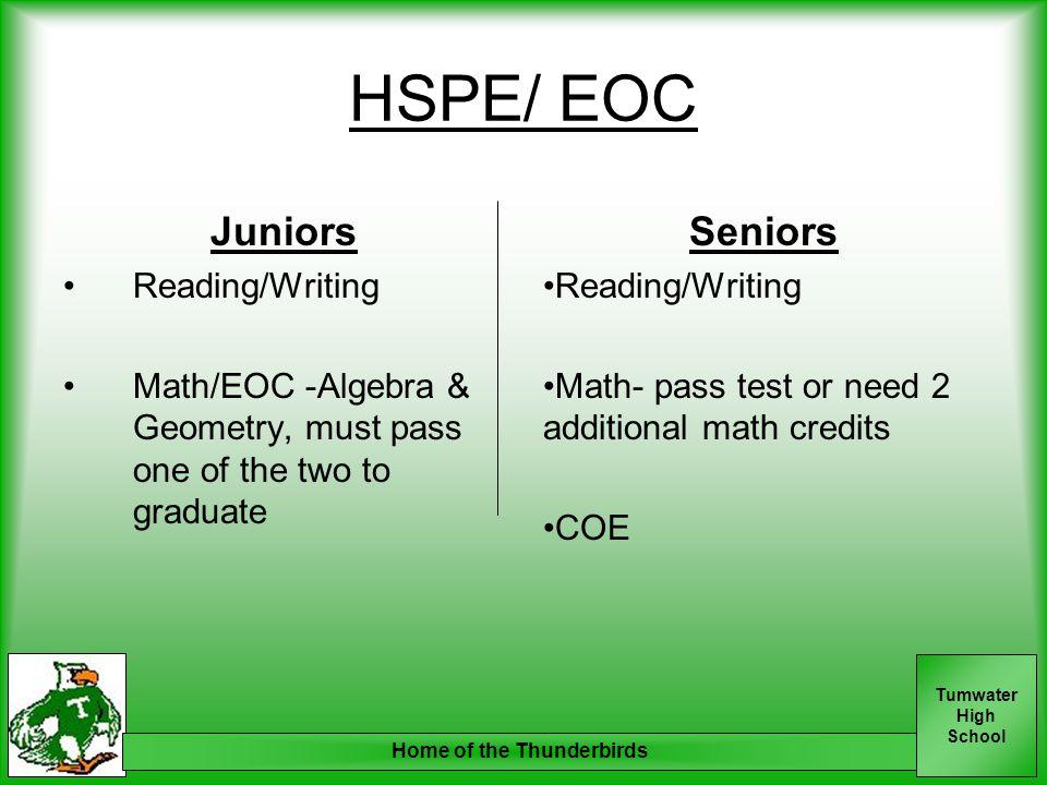 Tumwater High School Home of the Thunderbirds HSPE/ EOC Juniors Reading/Writing Math/EOC -Algebra & Geometry, must pass one of the two to graduate Sen