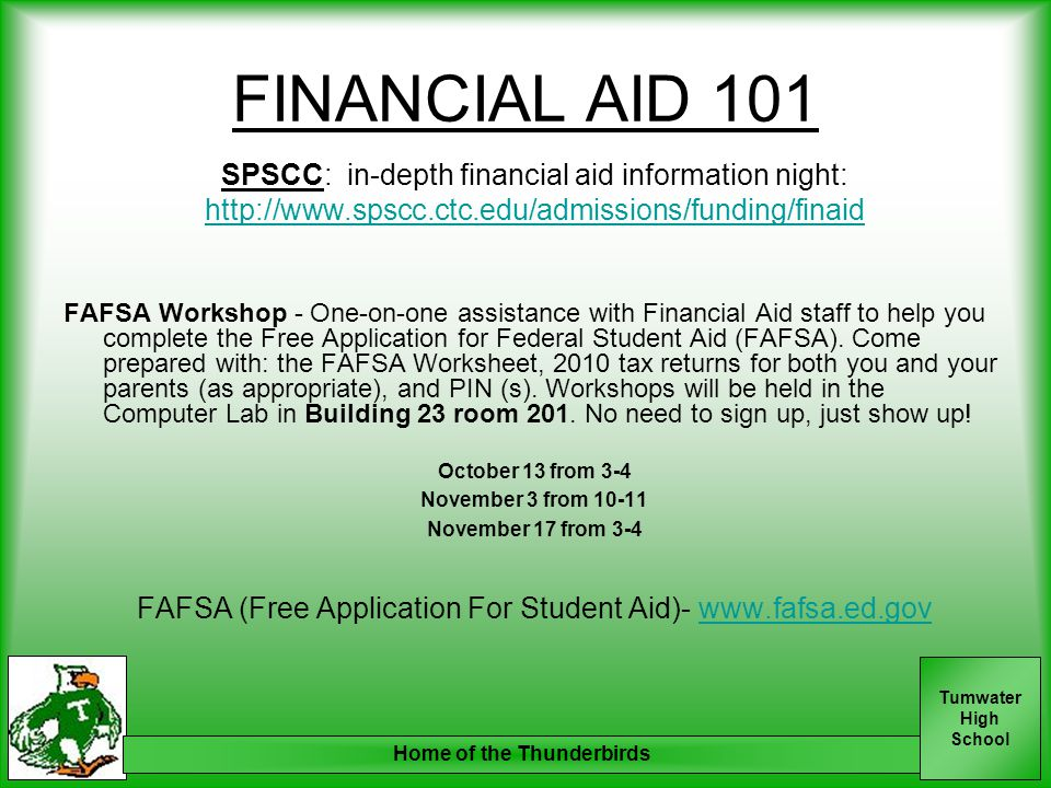 Tumwater High School Home of the Thunderbirds FINANCIAL AID 101 SPSCC: in-depth financial aid information night: http://www.spscc.ctc.edu/admissions/funding/finaid FAFSA Workshop - One-on-one assistance with Financial Aid staff to help you complete the Free Application for Federal Student Aid (FAFSA).