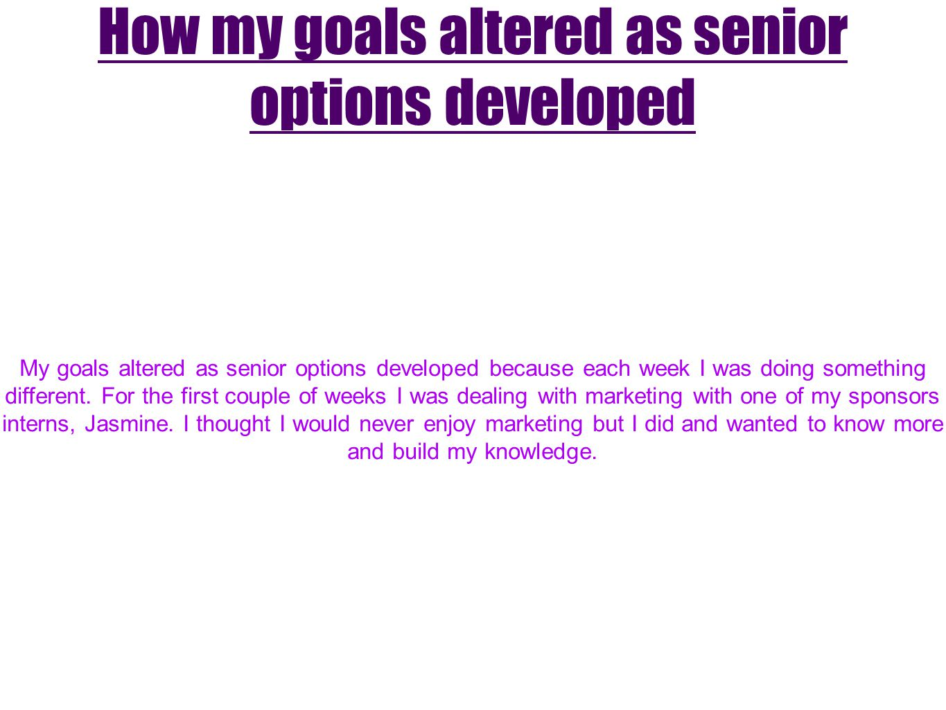 How my goals altered as senior options developed My goals altered as senior options developed because each week I was doing something different. For t