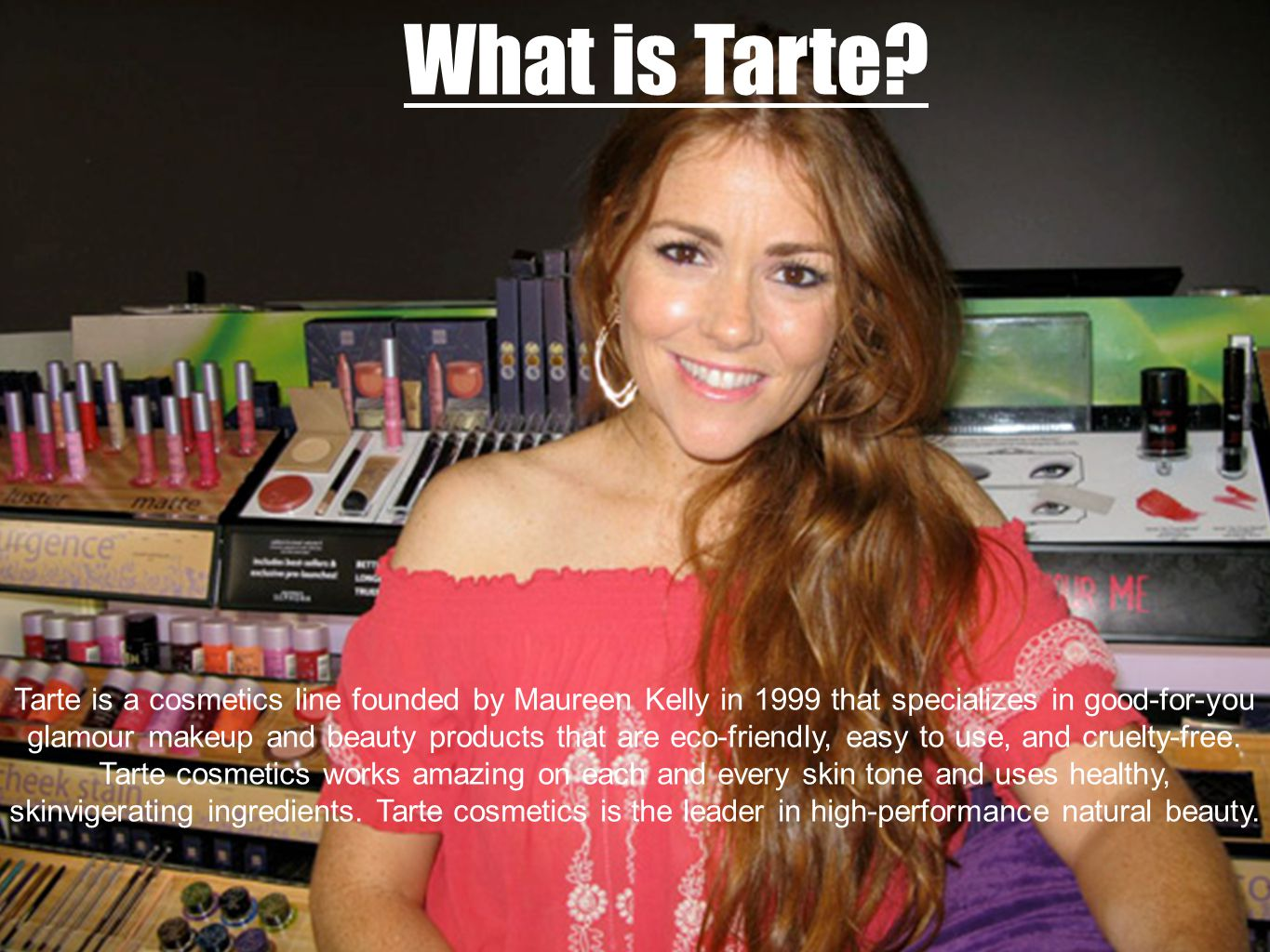 What is Tarte? Tarte is a cosmetics line founded by Maureen Kelly in 1999 that specializes in good-for-you glamour makeup and beauty products that are