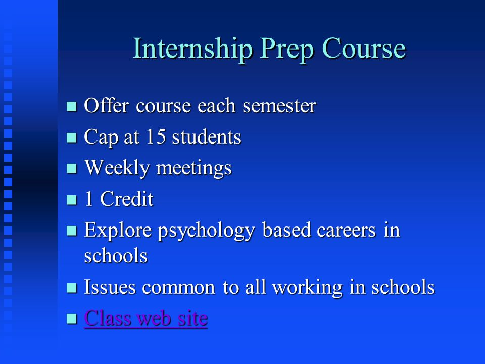 Internship Prep Course n Offer course each semester n Cap at 15 students n Weekly meetings n 1 Credit n Explore psychology based careers in schools n