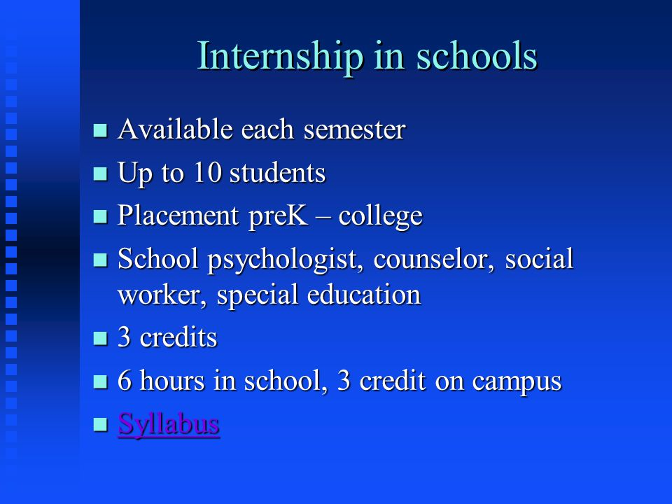 Internship in schools n Available each semester n Up to 10 students n Placement preK – college n School psychologist, counselor, social worker, special education n 3 credits n 6 hours in school, 3 credit on campus n Syllabus Syllabus