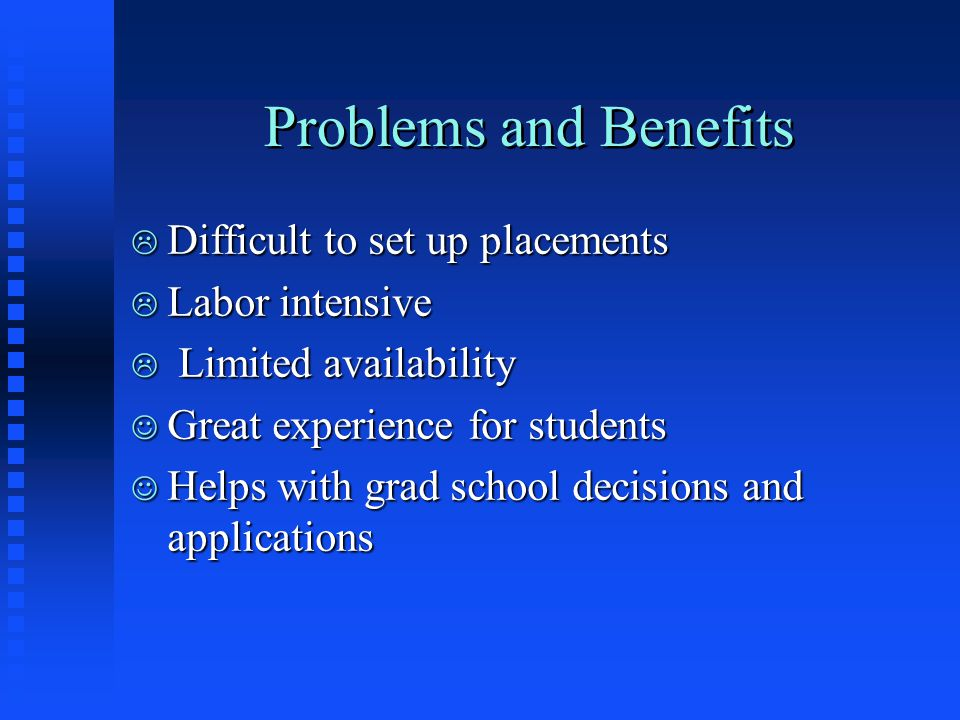 Problems and Benefits L Difficult to set up placements L Labor intensive L Limited availability J Great experience for students J Helps with grad scho
