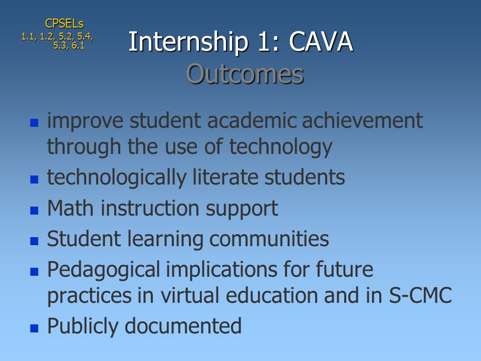 improve student academic achievement through the use of technology technologically literate students Math instruction support Student learning communities Pedagogical implications for future practices in virtual education and in S-CMC Publicly documented Internship 1: CAVA Outcomes CPSELs 1.1, 1.2, 5.2, 5.4, 5.3, 6.1