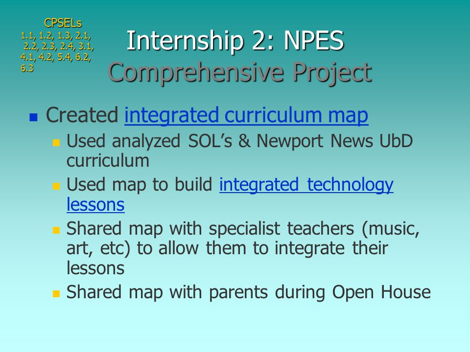 Created integrated curriculum mapintegrated curriculum map Used analyzed SOL's & Newport News UbD curriculum Used map to build integrated technology lessonsintegrated technology lessons Shared map with specialist teachers (music, art, etc) to allow them to integrate their lessons Shared map with parents during Open House Internship 2: NPES Comprehensive Project CPSELs 1.1, 1.2, 1.3, 2.1, 2.2, 2.3, 2.4, 3.1, 2.2, 2.3, 2.4, 3.1, 4.1, 4.2, 5.4, 6.2, 6.3