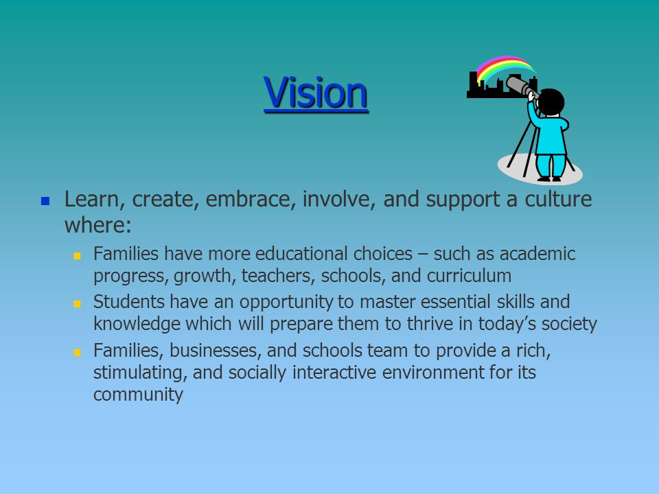 Vision Learn, create, embrace, involve, and support a culture where: Families have more educational choices – such as academic progress, growth, teachers, schools, and curriculum Students have an opportunity to master essential skills and knowledge which will prepare them to thrive in today's society Families, businesses, and schools team to provide a rich, stimulating, and socially interactive environment for its community