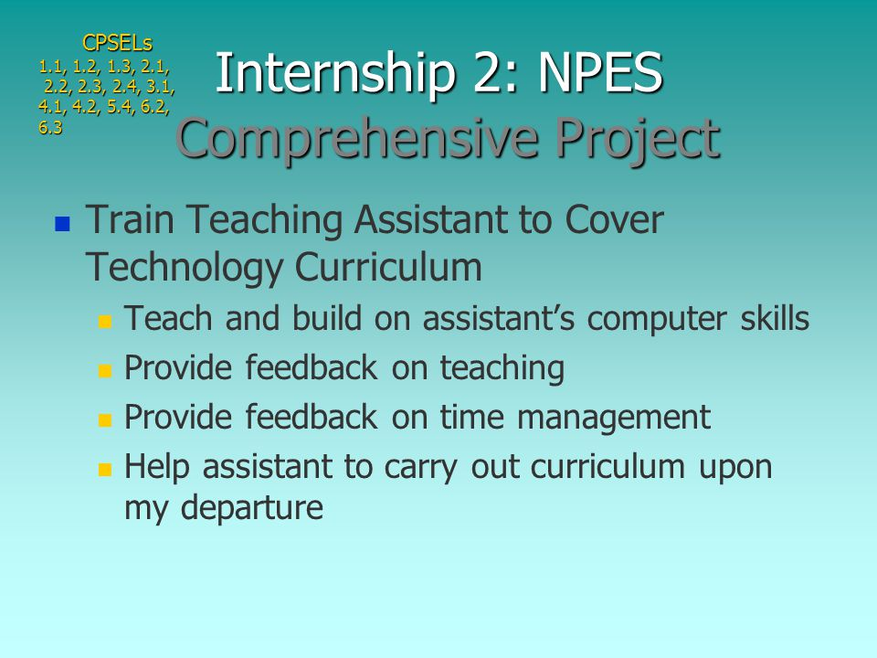 Train Teaching Assistant to Cover Technology Curriculum Teach and build on assistant's computer skills Provide feedback on teaching Provide feedback on time management Help assistant to carry out curriculum upon my departure Internship 2: NPES Comprehensive Project CPSELs 1.1, 1.2, 1.3, 2.1, 2.2, 2.3, 2.4, 3.1, 2.2, 2.3, 2.4, 3.1, 4.1, 4.2, 5.4, 6.2, 6.3