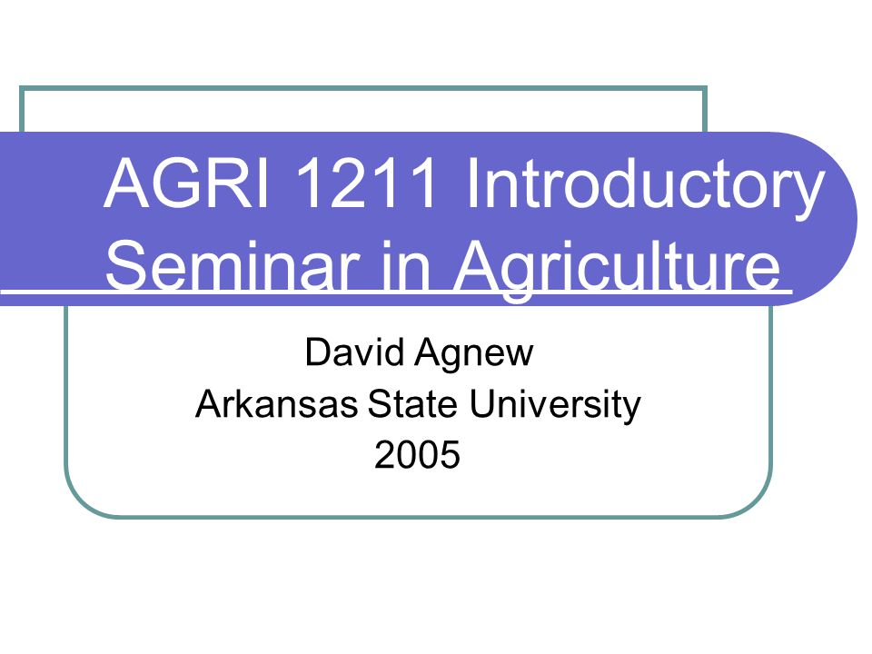 AGRI 1211 Introductory Seminar in Agriculture David Agnew Arkansas State University 2005