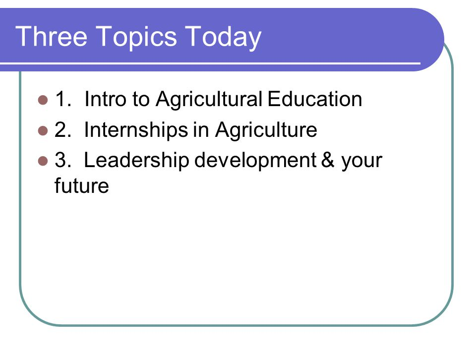 Three Topics Today 1.Intro to Agricultural Education 2.