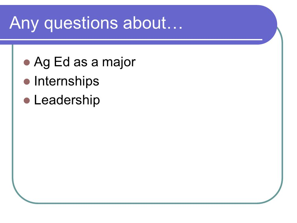 Any questions about… Ag Ed as a major Internships Leadership