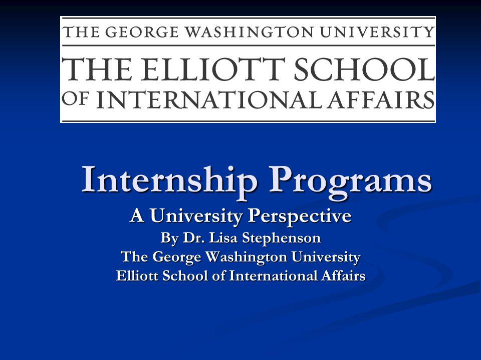 Internship Programs A University Perspective By Dr. Lisa Stephenson The George Washington University Elliott School of International Affairs