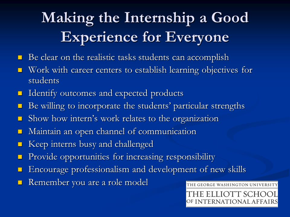 Making the Internship a Good Experience for Everyone Be clear on the realistic tasks students can accomplish Be clear on the realistic tasks students