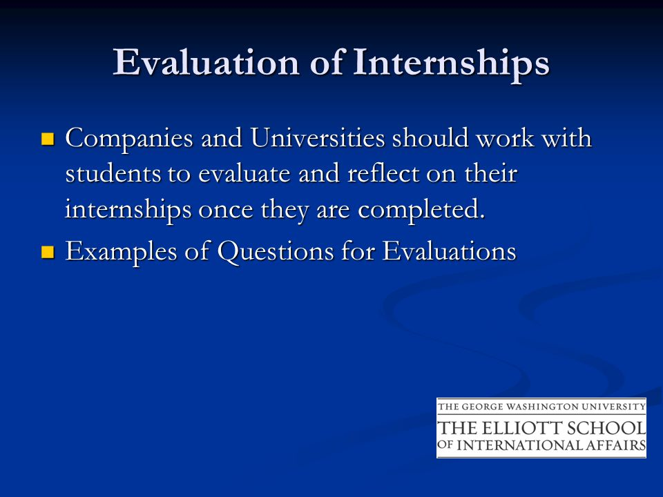 Evaluation of Internships Companies and Universities should work with students to evaluate and reflect on their internships once they are completed.