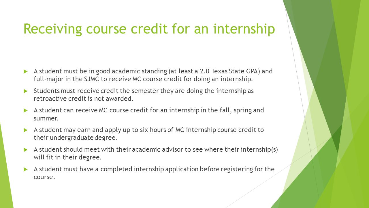 Receiving course credit for an internship  A student must be in good academic standing (at least a 2.0 Texas State GPA) and full-major in the SJMC to receive MC course credit for doing an internship.