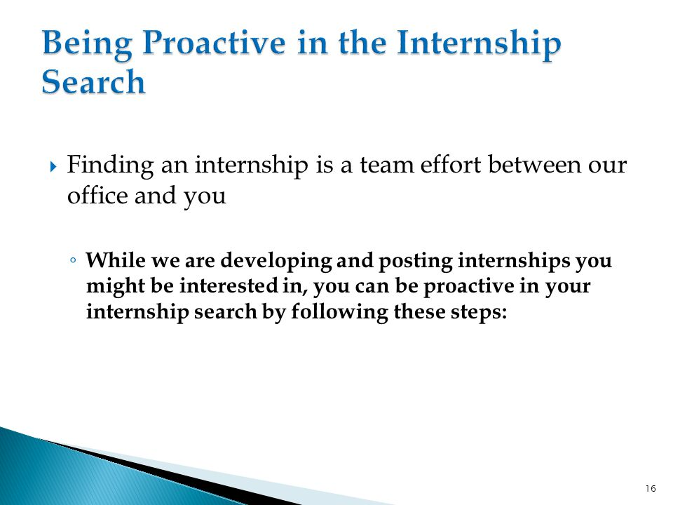  Finding an internship is a team effort between our office and you ◦ While we are developing and posting internships you might be interested in, you can be proactive in your internship search by following these steps: 16