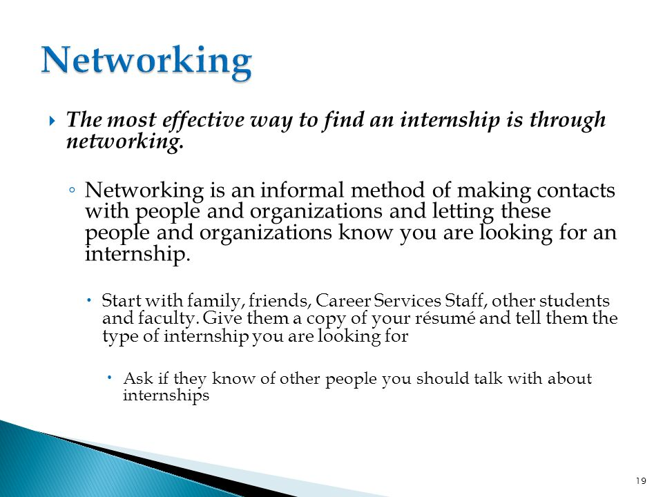  The most effective way to find an internship is through networking.