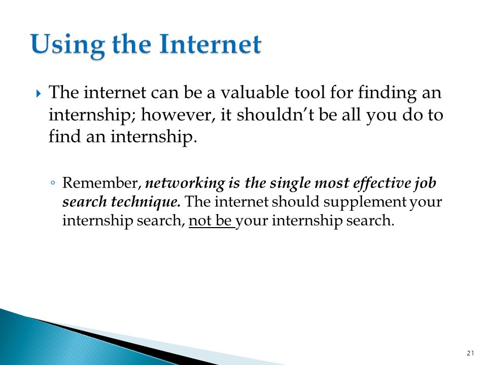  The internet can be a valuable tool for finding an internship; however, it shouldn't be all you do to find an internship.