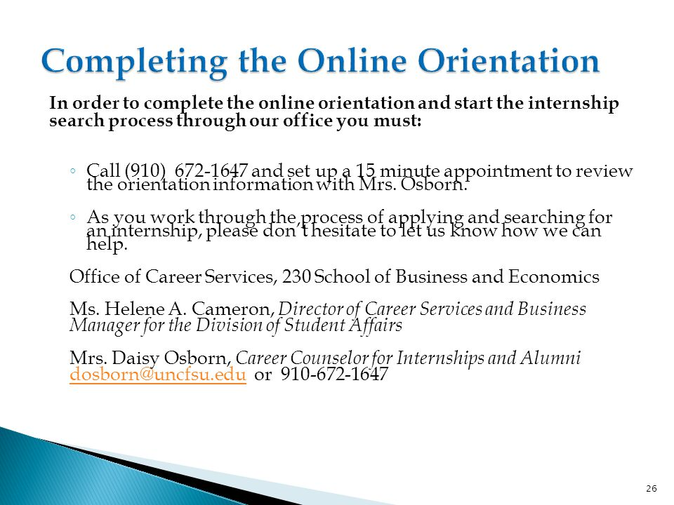 In order to complete the online orientation and start the internship search process through our office you must: ◦ Call (910) 672-1647 and set up a 15 minute appointment to review the orientation information with Mrs.