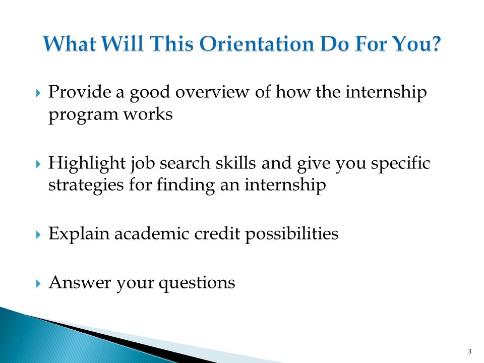  Provide a good overview of how the internship program works  Highlight job search skills and give you specific strategies for finding an internship  Explain academic credit possibilities  Answer your questions 3
