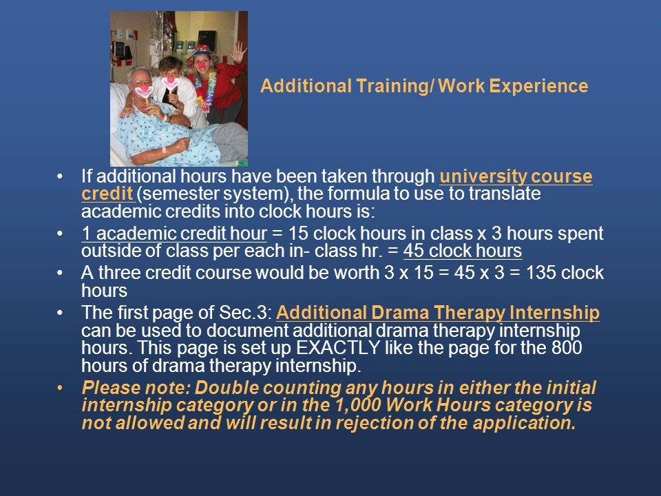 Additional Training/ Work Experience If additional hours have been taken through university course credit (semester system), the formula to use to translate academic credits into clock hours is: 1 academic credit hour = 15 clock hours in class x 3 hours spent outside of class per each in- class hr.