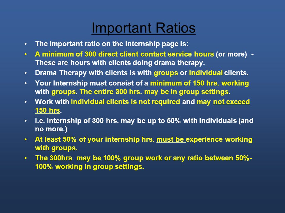 Important Ratios The important ratio on the internship page is: A minimum of 300 direct client contact service hours (or more) - These are hours with clients doing drama therapy.