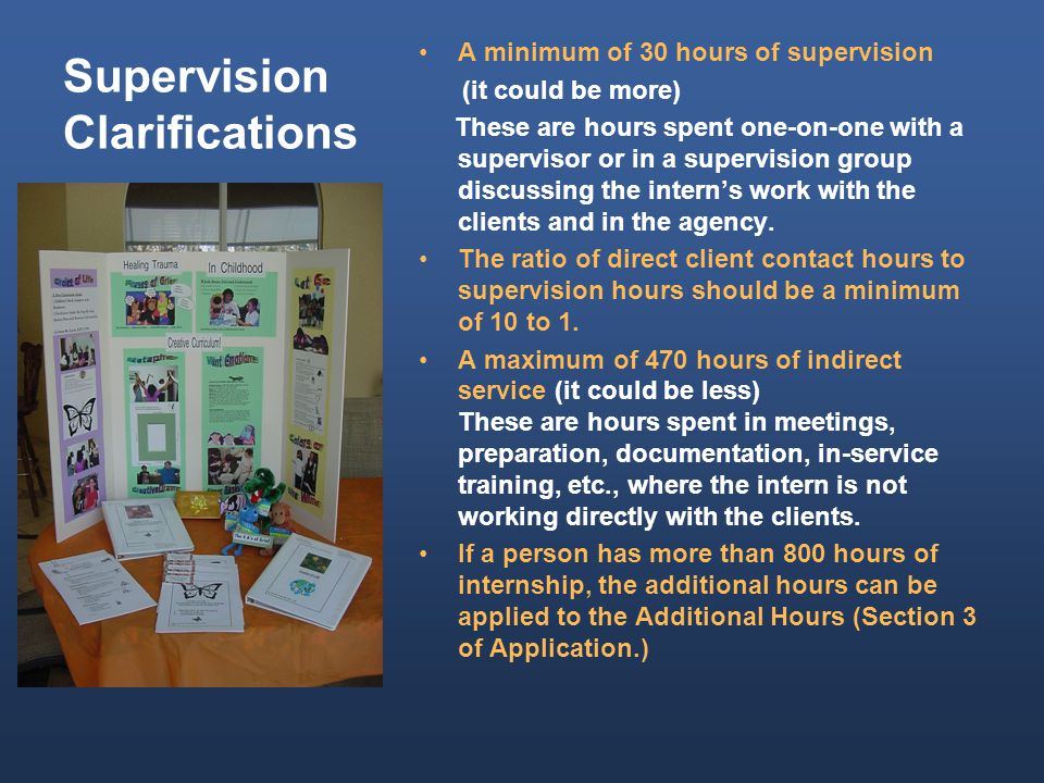 Supervision Clarifications A minimum of 30 hours of supervision (it could be more) These are hours spent one-on-one with a supervisor or in a supervision group discussing the intern's work with the clients and in the agency.