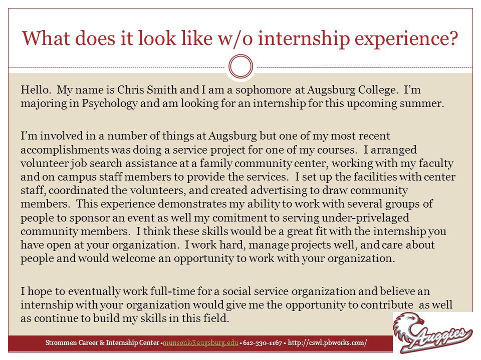 Strommen Career & Internship Center munsonk@augsburg.edu 612-330-1167 http://cswl.pbworks.com/munsonk@augsburg.edu What does it look like w/o internship experience.