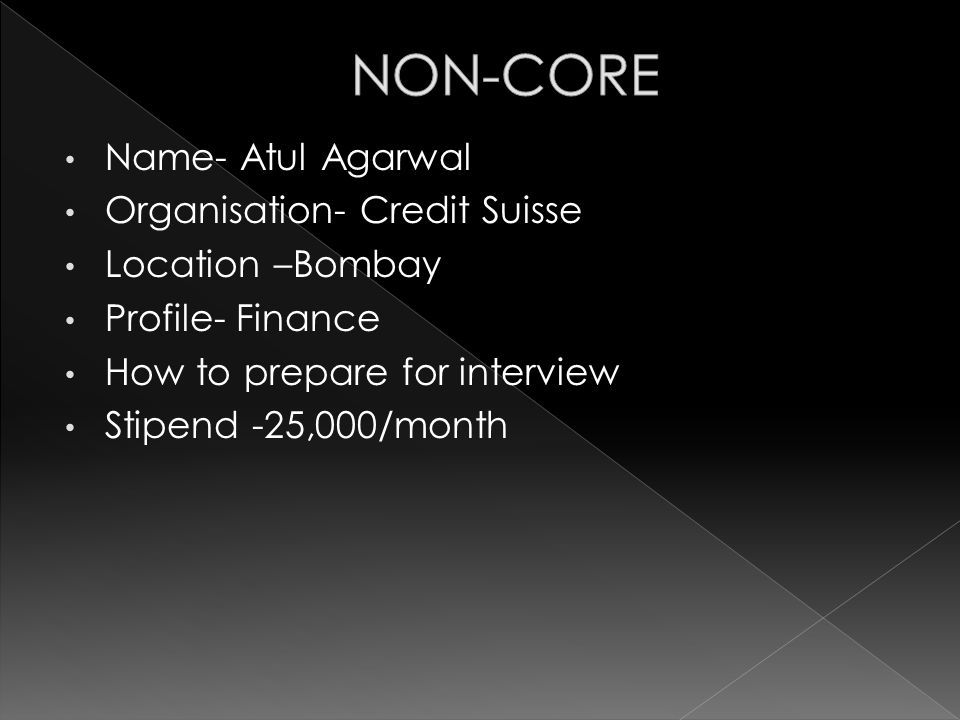 Name- Atul Agarwal Organisation- Credit Suisse Location –Bombay Profile- Finance How to prepare for interview Stipend -25,000/month