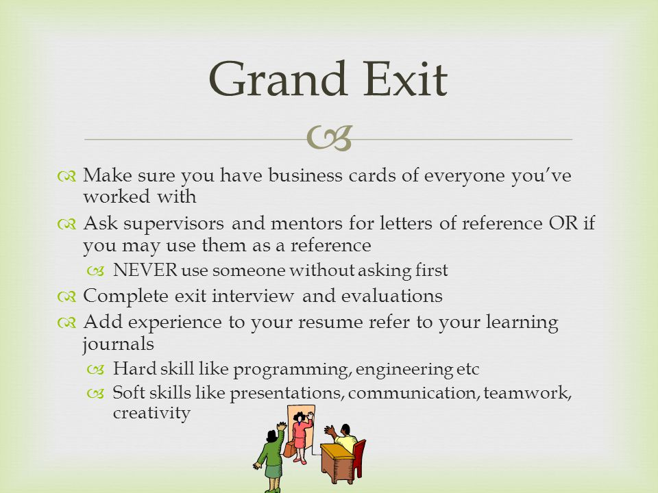   Make sure you have business cards of everyone you've worked with  Ask supervisors and mentors for letters of reference OR if you may use them as a reference  NEVER use someone without asking first  Complete exit interview and evaluations  Add experience to your resume refer to your learning journals  Hard skill like programming, engineering etc  Soft skills like presentations, communication, teamwork, creativity Grand Exit