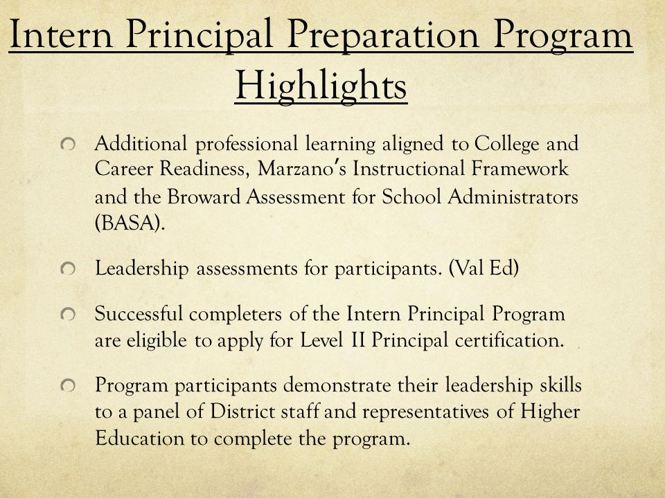 Intern Principal Preparation Program Highlights Additional professional learning aligned to College and Career Readiness, Marzano's Instructional Framework and the Broward Assessment for School Administrators (BASA).