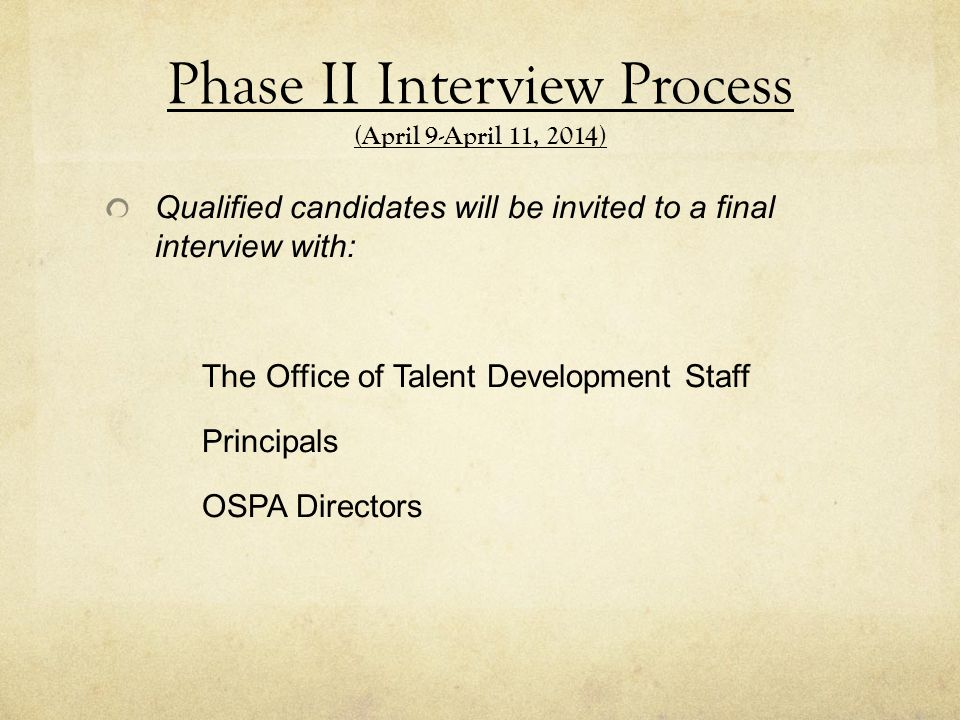 Phase II Interview Process (April 9-April 11, 2014) Qualified candidates will be invited to a final interview with: The Office of Talent Development Staff Principals OSPA Directors