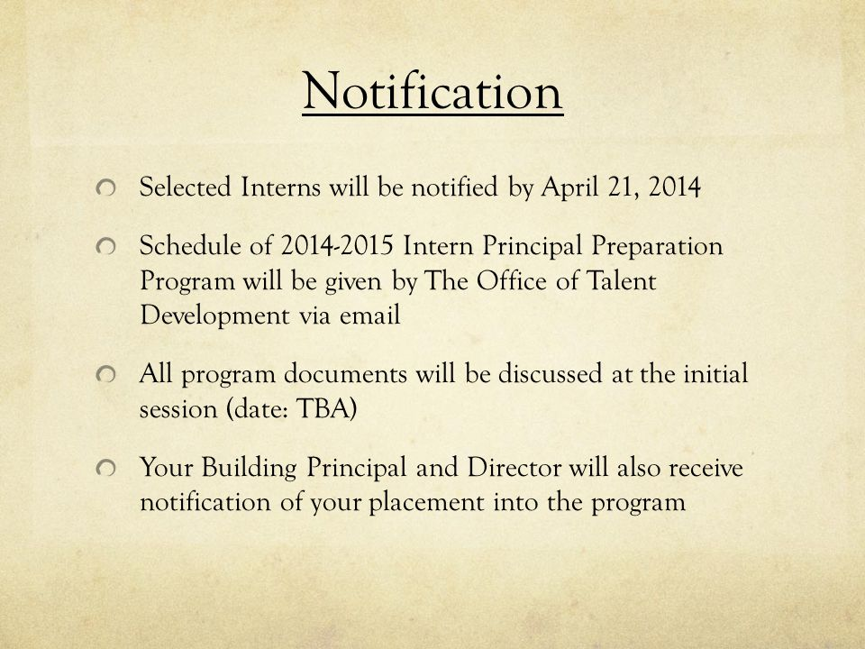 Notification Selected Interns will be notified by April 21, 2014 Schedule of 2014-2015 Intern Principal Preparation Program will be given by The Office of Talent Development via email All program documents will be discussed at the initial session (date: TBA) Your Building Principal and Director will also receive notification of your placement into the program