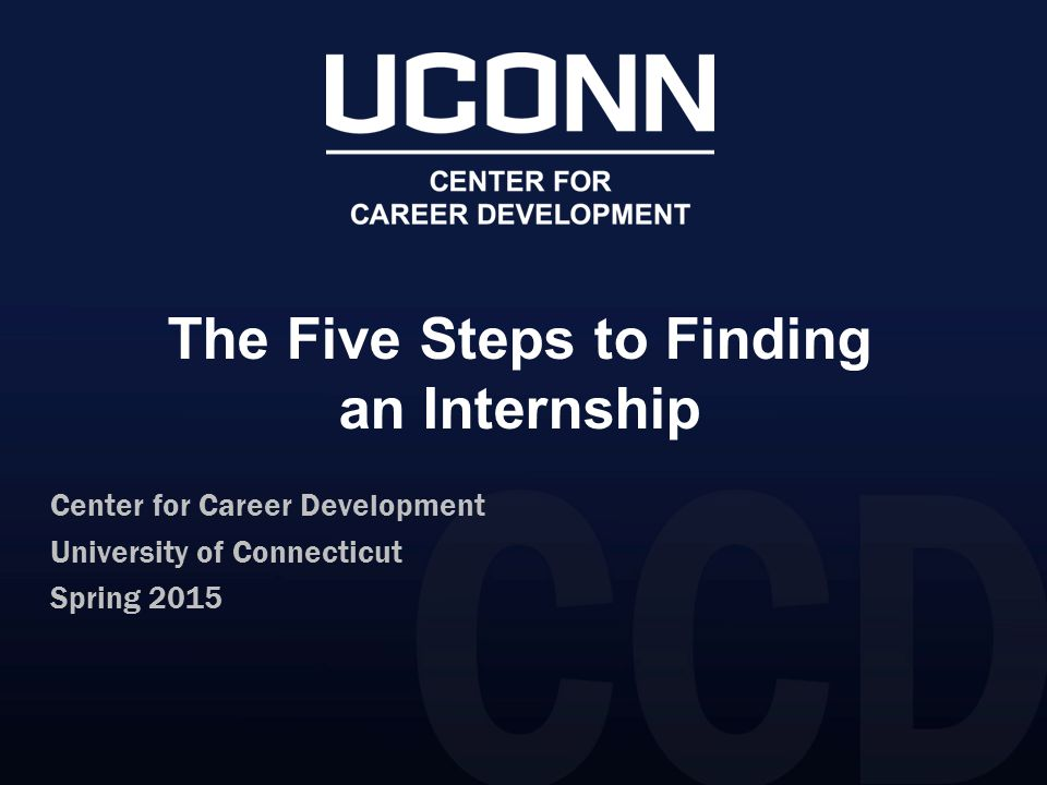 The Five Steps to Finding an Internship Center for Career Development University of Connecticut Spring 2015